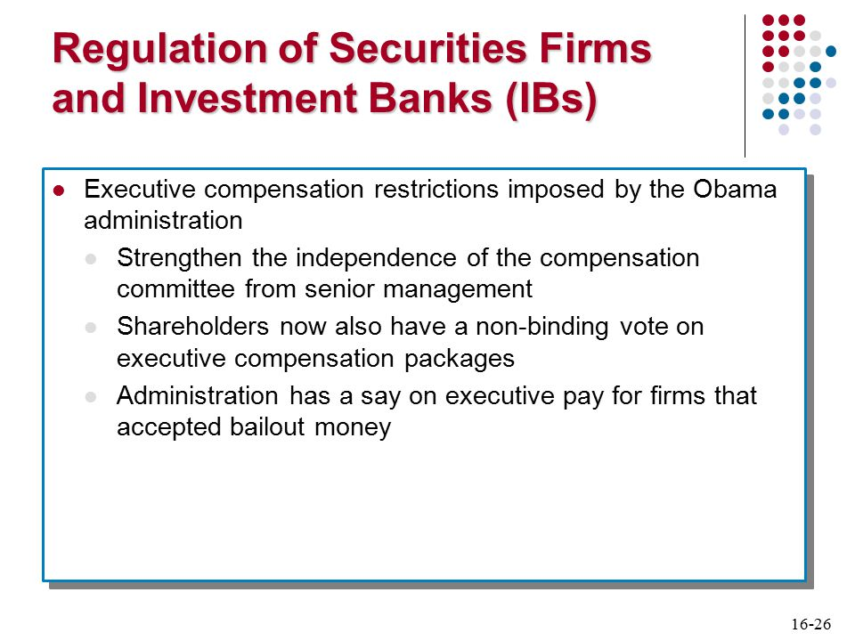 16-26 Regulation of Securities Firms and Investment Banks (IBs) Executive compensation restrictions imposed by the Obama administration Strengthen the independence of the compensation committee from senior management Shareholders now also have a non-binding vote on executive compensation packages Administration has a say on executive pay for firms that accepted bailout money Executive compensation restrictions imposed by the Obama administration Strengthen the independence of the compensation committee from senior management Shareholders now also have a non-binding vote on executive compensation packages Administration has a say on executive pay for firms that accepted bailout money