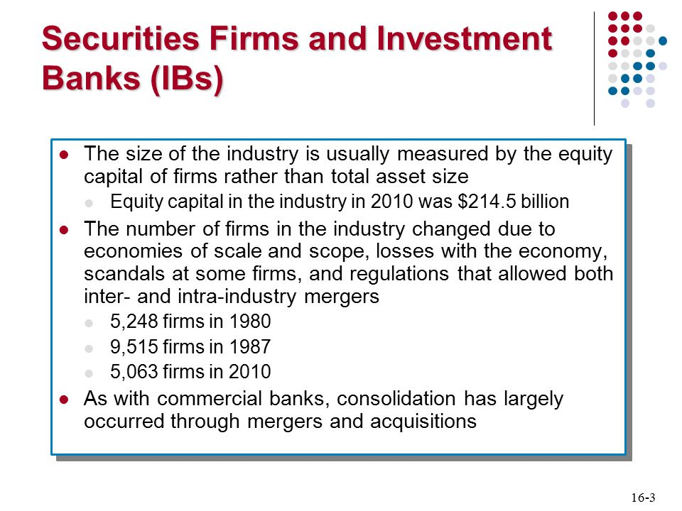 16-4 Securities Firms and Investment Banks (IBs) Commercial bank holding companies that operate diversified national full-line firms service both retail and wholesale customers by acting as broker-dealers service corporate customers by underwriting security issues National full-line firms specializing in corporate finance The second largest group of firms are full-service firms that specialize in corporate finance or primary market activity (i.e., focus less on secondary market activities) Commercial bank holding companies that operate diversified national full-line firms service both retail and wholesale customers by acting as broker-dealers service corporate customers by underwriting security issues National full-line firms specializing in corporate finance The second largest group of firms are full-service firms that specialize in corporate finance or primary market activity (i.e., focus less on secondary market activities)