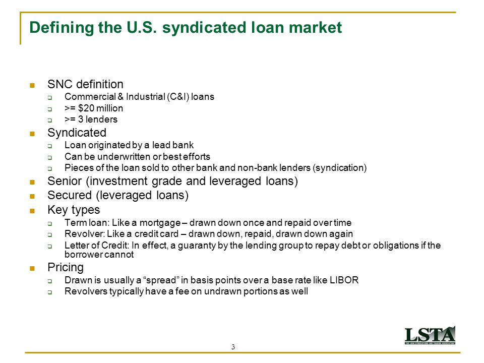 3 Defining the U.S. syndicated loan market SNC definition  Commercial & Industrial (C&I) loans  >= $20 million  >= 3 lenders Syndicated  Loan orig