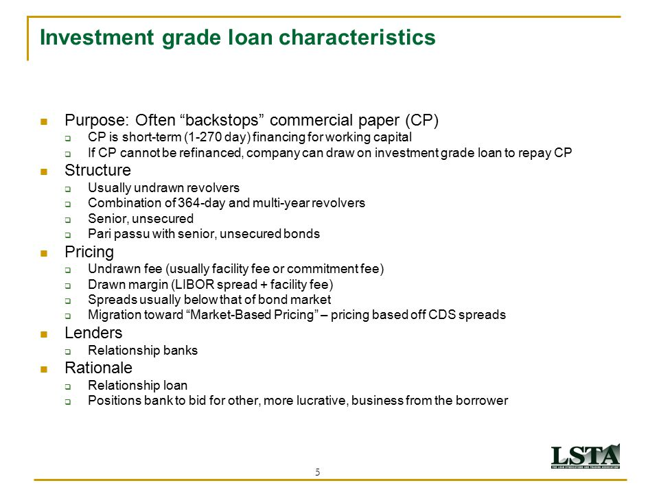 """5 Investment grade loan characteristics Purpose: Often """"backstops"""" commercial paper (CP)  CP is short-term (1-270 day) financing for working capital"""
