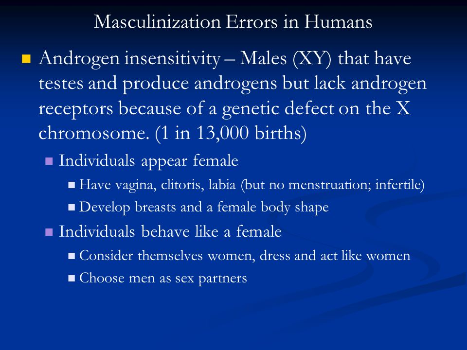 Androgen insensitivity – Males (XY) that have testes and produce androgens but lack androgen receptors because of a genetic defect on the X chromosome.