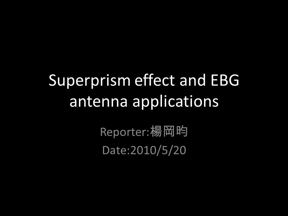 Superprism effect and EBG antenna applications Reporter: 楊岡昀 Date:2010/5/20