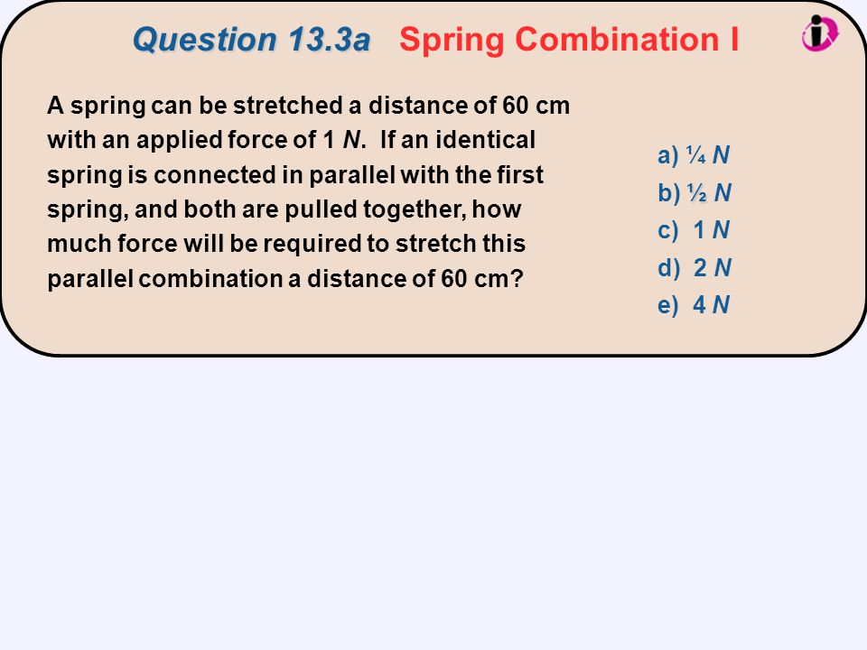 A spring can be stretched a distance of 60 cm with an applied force of 1 N. If an identical spring is connected in parallel with the first spring, and
