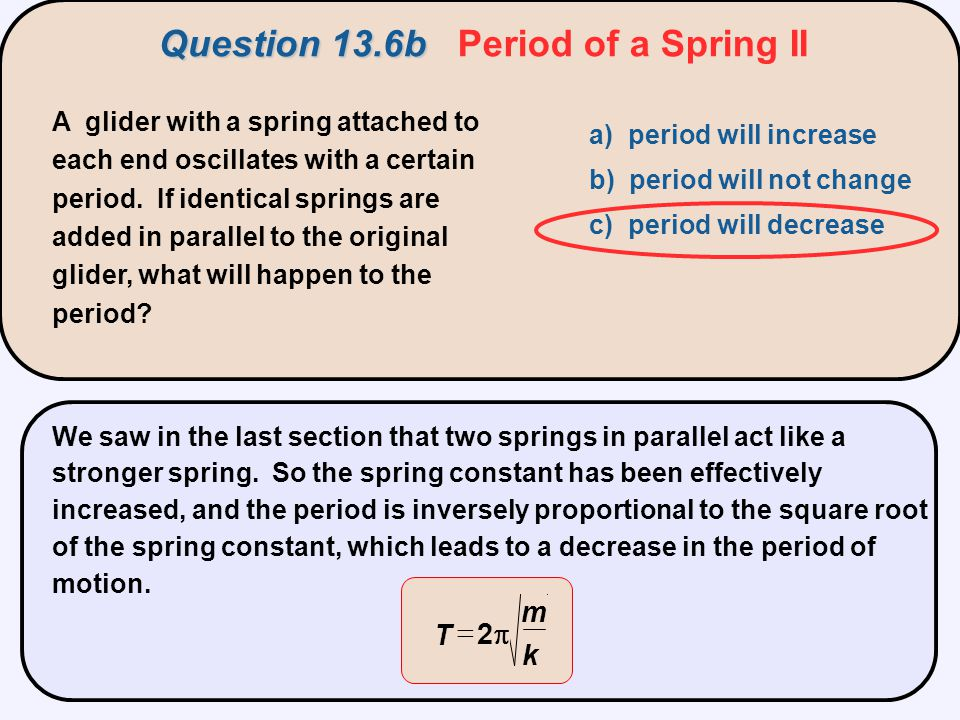 A glider with a spring attached to each end oscillates with a certain period. If identical springs are added in parallel to the original glider, what