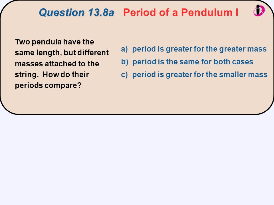 Two pendula have the same length, but different masses attached to the string. How do their periods compare? a) period is greater for the greater mass