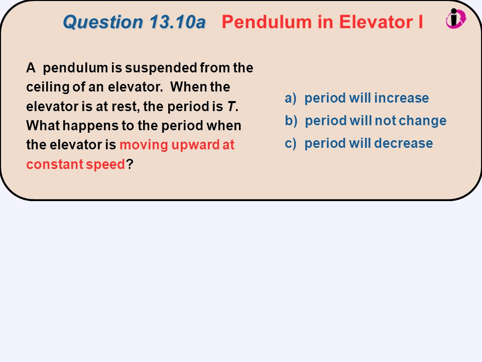 A pendulum is suspended from the ceiling of an elevator. When the elevator is at rest, the period is T. What happens to the period when the elevator i