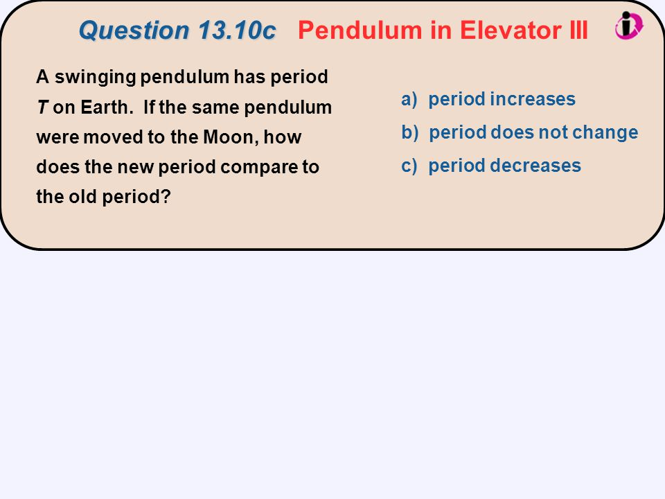 a) period increases b) period does not change c) period decreases A swinging pendulum has period T on Earth. If the same pendulum were moved to the Mo