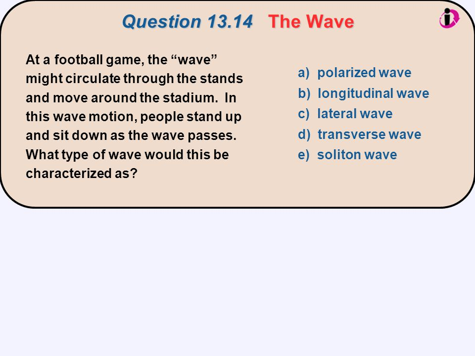 """At a football game, the """"wave"""" might circulate through the stands and move around the stadium. In this wave motion, people stand up and sit down as th"""