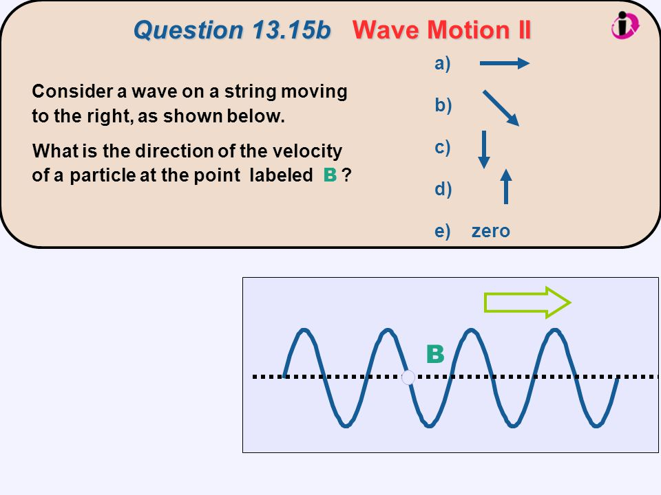 Consider a wave on a string moving to the right, as shown below. What is the direction of the velocity of a particle at the point labeled B ? a) b) c)