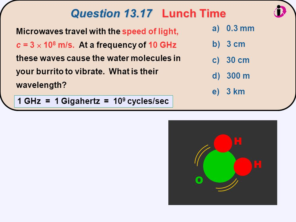 Question 13.17Lunch Time Question 13.17 Lunch Time a) 0.3 mm b) 3 cm c) 30 cm d) 300 m e) 3 km Microwaves travel with the speed of light, c = 3  10 8