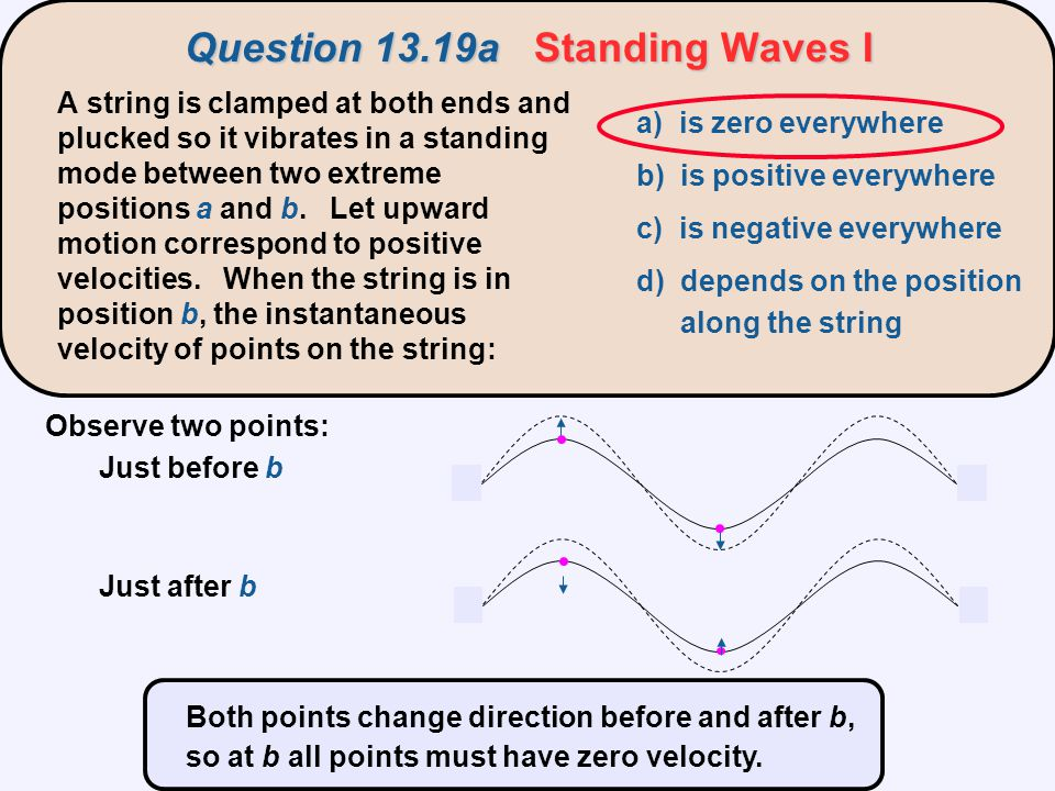 Observe two points: Just before b Just after b Both points change direction before and after b, so at b all points must have zero velocity. Question 1