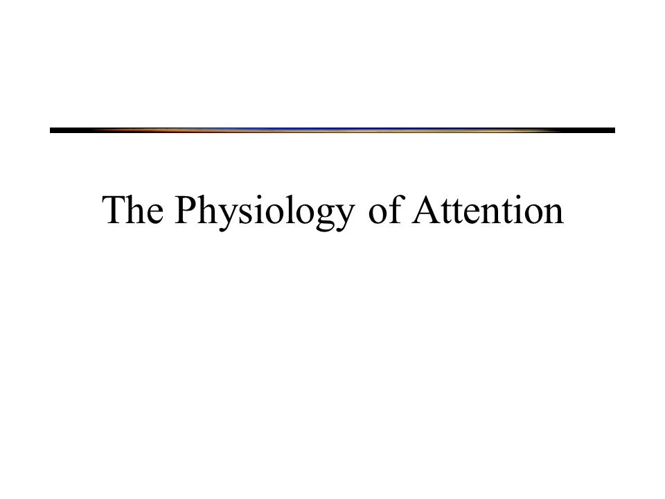 Physiology of Attention Neural systems involved in orienting Neural correlates of selection