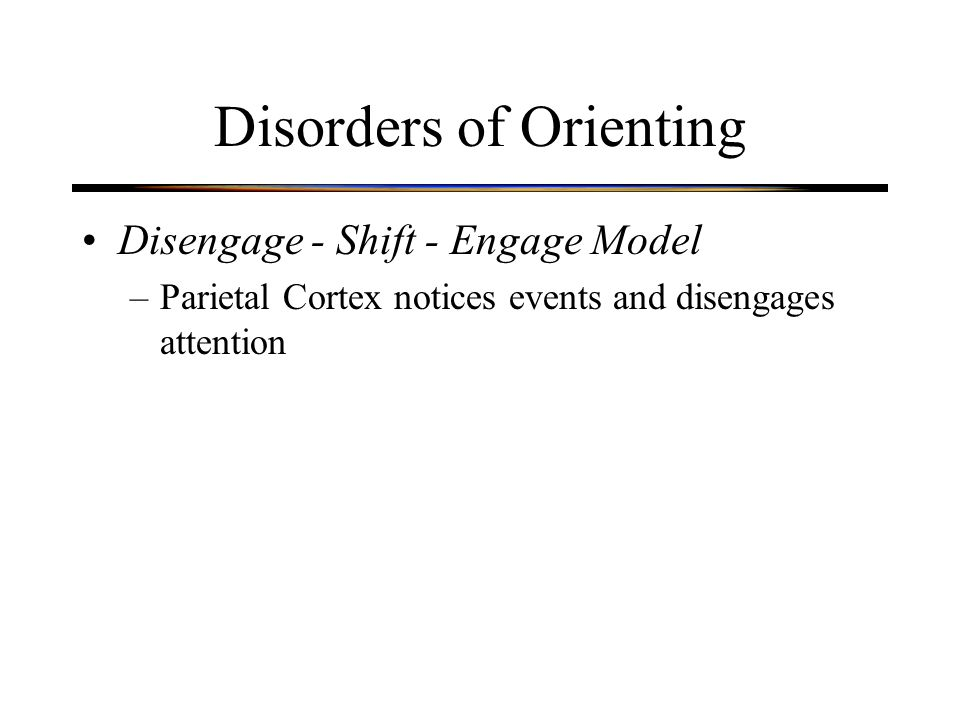 Disorders of Orienting Disengage - Shift - Engage Model –Parietal Cortex notices events and disengages attention