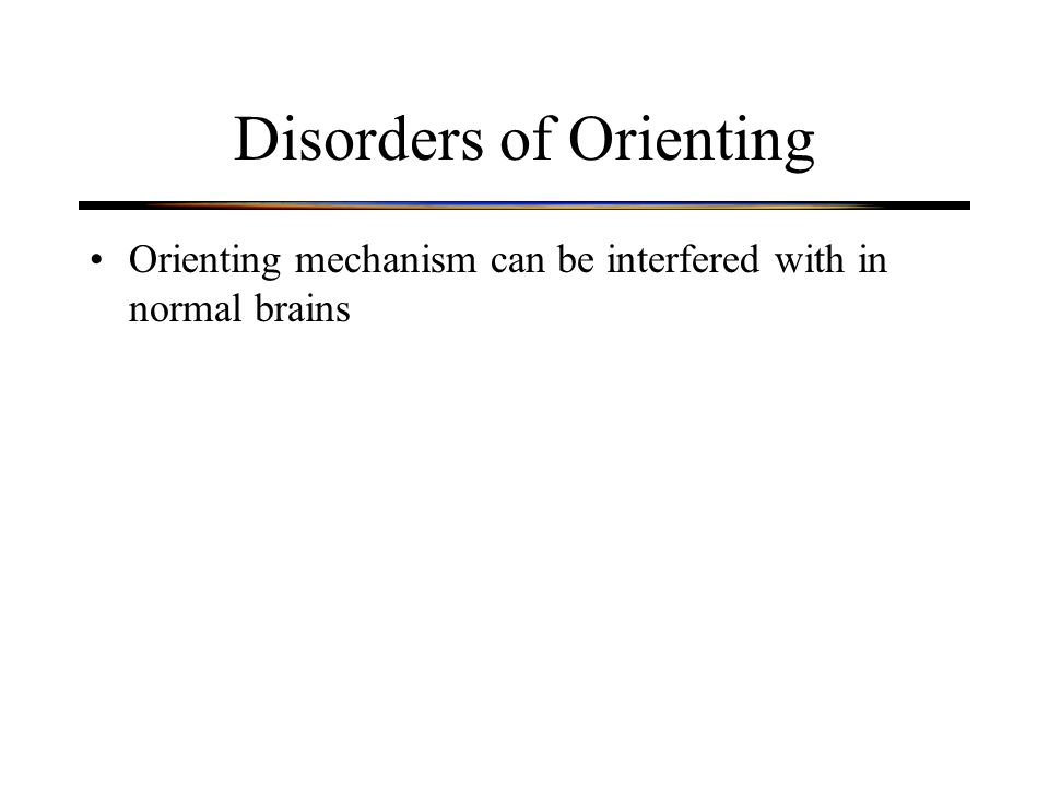 Disorders of Orienting Orienting mechanism can be interfered with in normal brains