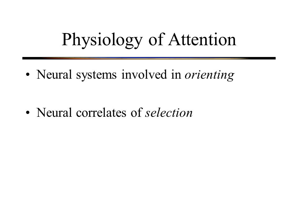 Disorders of Orienting Interpretation: –Patients have difficulty disengaging attention from good hemifield so that it can be shifted to contralesional hemifield –Parietal cortex is somehow involved in disengaging attention