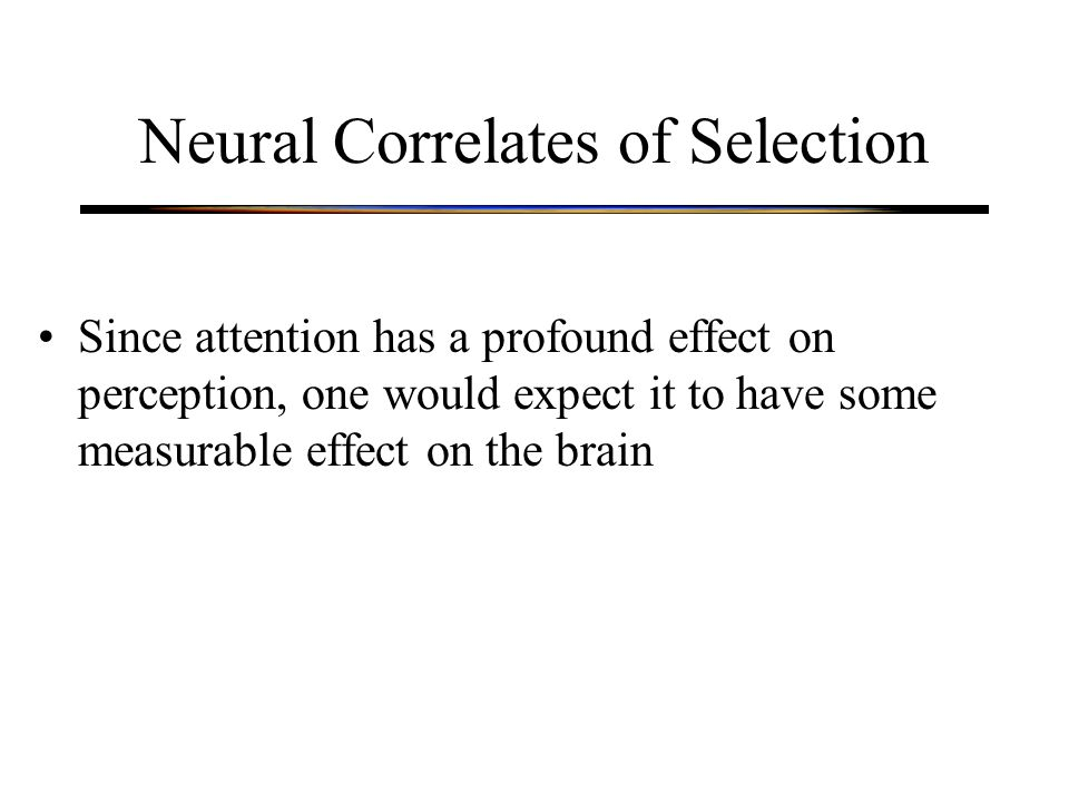 Neural Correlates of Selection Since attention has a profound effect on perception, one would expect it to have some measurable effect on the brain