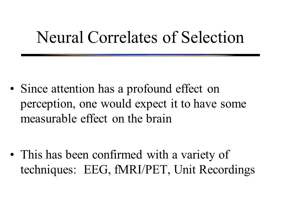 Neural Correlates of Selection Since attention has a profound effect on perception, one would expect it to have some measurable effect on the brain This has been confirmed with a variety of techniques: EEG, fMRI/PET, Unit Recordings