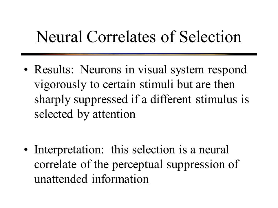 Neural Correlates of Selection Results: Neurons in visual system respond vigorously to certain stimuli but are then sharply suppressed if a different stimulus is selected by attention Interpretation: this selection is a neural correlate of the perceptual suppression of unattended information