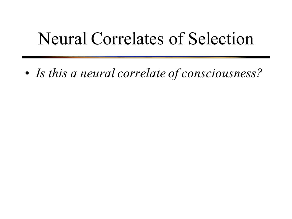 Neural Correlates of Selection Is this a neural correlate of consciousness