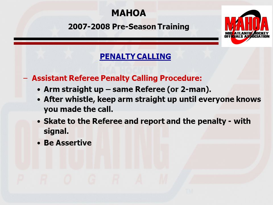 MAHOA 2007-2008 Pre-Season Training PENALTY CALLING –Assistant Referee Penalty Calling Procedure: Arm straight up – same Referee (or 2-man).