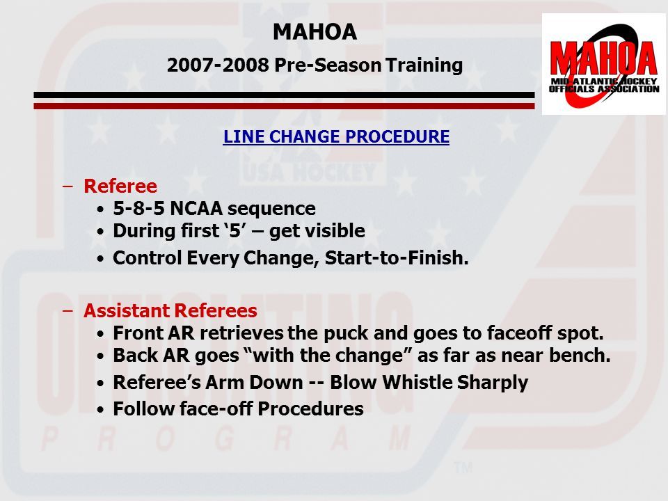 MAHOA 2007-2008 Pre-Season Training LINE CHANGE PROCEDURE –Referee 5-8-5 NCAA sequence During first '5' – get visible Control Every Change, Start-to-Finish.