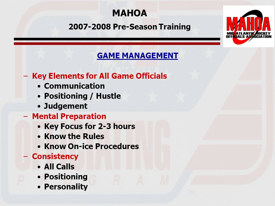 MAHOA 2007-2008 Pre-Season Training GAME MANAGEMENT –Key Elements for All Game Officials Communication Positioning / Hustle Judgement –Mental Preparation Key Focus for 2-3 hours Know the Rules Know On-ice Procedures –Consistency All Calls Positioning Personality