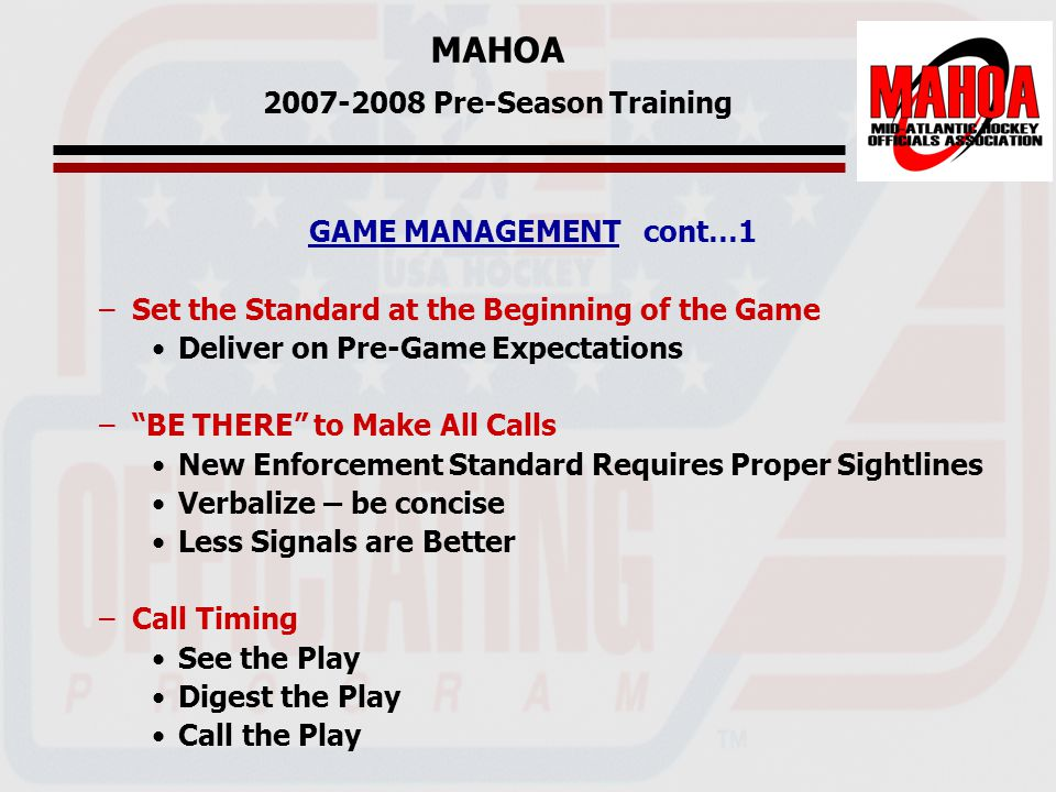 MAHOA 2007-2008 Pre-Season Training GAME MANAGEMENT cont…1 –Set the Standard at the Beginning of the Game Deliver on Pre-Game Expectations – BE THERE to Make All Calls New Enforcement Standard Requires Proper Sightlines Verbalize – be concise Less Signals are Better –Call Timing See the Play Digest the Play Call the Play
