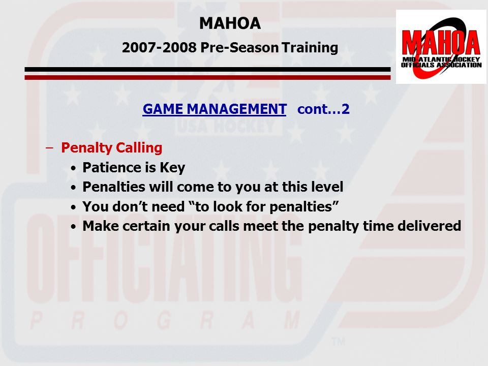 MAHOA 2007-2008 Pre-Season Training GAME MANAGEMENT cont…2 –Penalty Calling Patience is Key Penalties will come to you at this level You don't need to look for penalties Make certain your calls meet the penalty time delivered