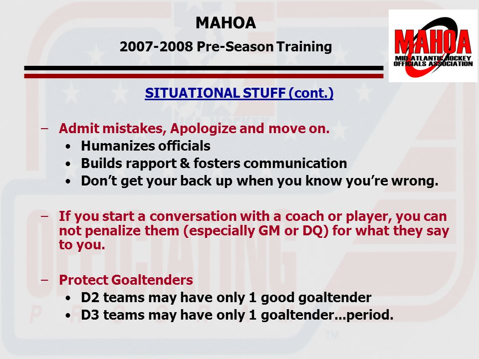 MAHOA 2007-2008 Pre-Season Training SITUATIONAL STUFF (cont.) –Admit mistakes, Apologize and move on.