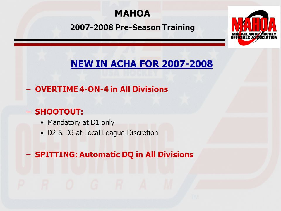 MAHOA 2007-2008 Pre-Season Training NEW IN ACHA FOR 2007-2008 –OVERTIME 4-ON-4 in All Divisions –SHOOTOUT: Mandatory at D1 only D2 & D3 at Local League Discretion –SPITTING: Automatic DQ in All Divisions