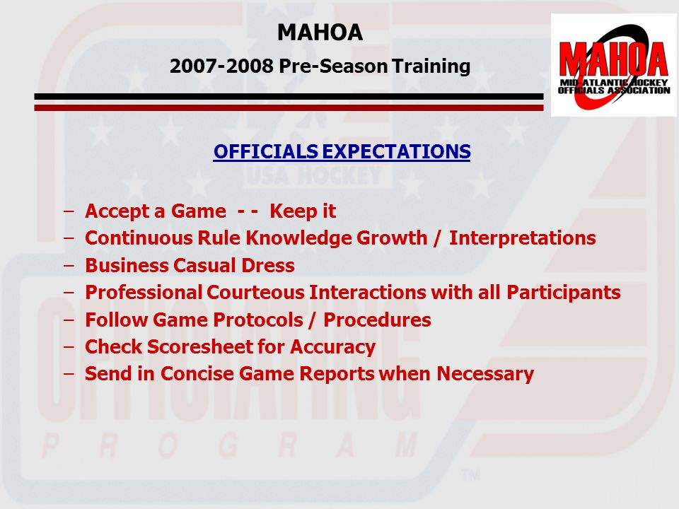 MAHOA 2007-2008 Pre-Season Training OFFICIALS EXPECTATIONS –Accept a Game - - Keep it –Continuous Rule Knowledge Growth / Interpretations –Business Casual Dress –Professional Courteous Interactions with all Participants –Follow Game Protocols / Procedures –Check Scoresheet for Accuracy –Send in Concise Game Reports when Necessary