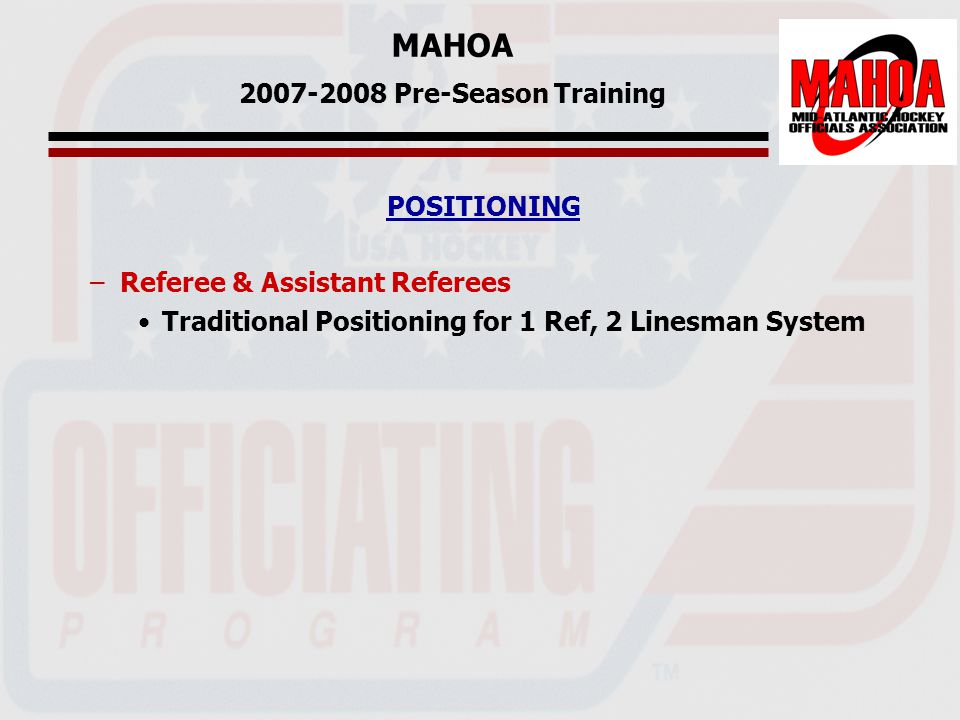 MAHOA 2007-2008 Pre-Season Training POSITIONING –Referee & Assistant Referees Traditional Positioning for 1 Ref, 2 Linesman System