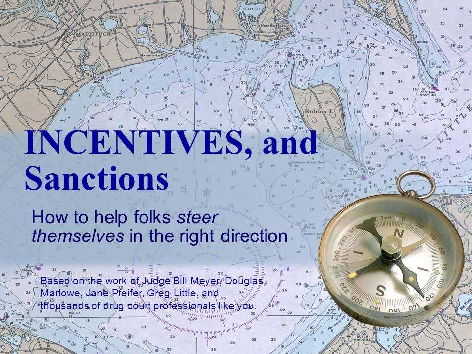 INCENTIVES, and Sanctions How to help folks steer themselves in the right direction Based on the work of Judge Bill Meyer, Douglas Marlowe, Jane Pfeifer, Greg Little, and thousands of drug court professionals like you.
