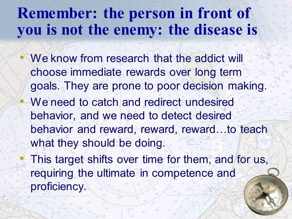 6 Remember: the person in front of you is not the enemy: the disease is We know from research that the addict will choose immediate rewards over long term goals.