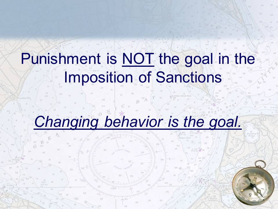 7 Punishment is NOT the goal in the Imposition of Sanctions Changing behavior is the goal.