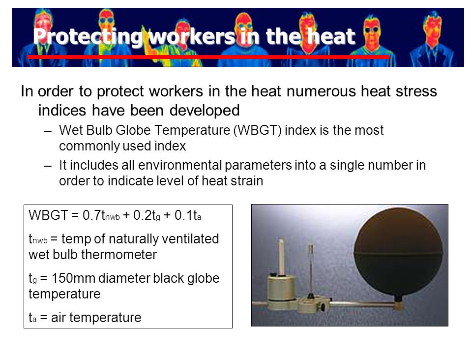 Protecting workers in the heat In order to protect workers in the heat numerous heat stress indices have been developed –Wet Bulb Globe Temperature (WBGT) index is the most commonly used index –It includes all environmental parameters into a single number in order to indicate level of heat strain WBGT = 0.7t nwb + 0.2t g + 0.1t a t nwb = temp of naturally ventilated wet bulb thermometer t g = 150mm diameter black globe temperature t a = air temperature