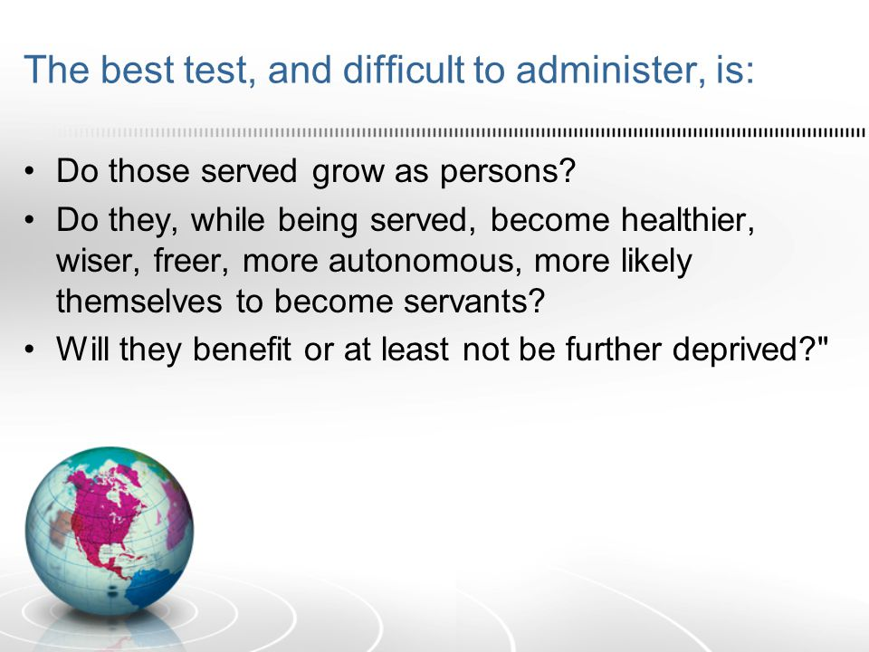The best test, and difficult to administer, is: Do those served grow as persons.