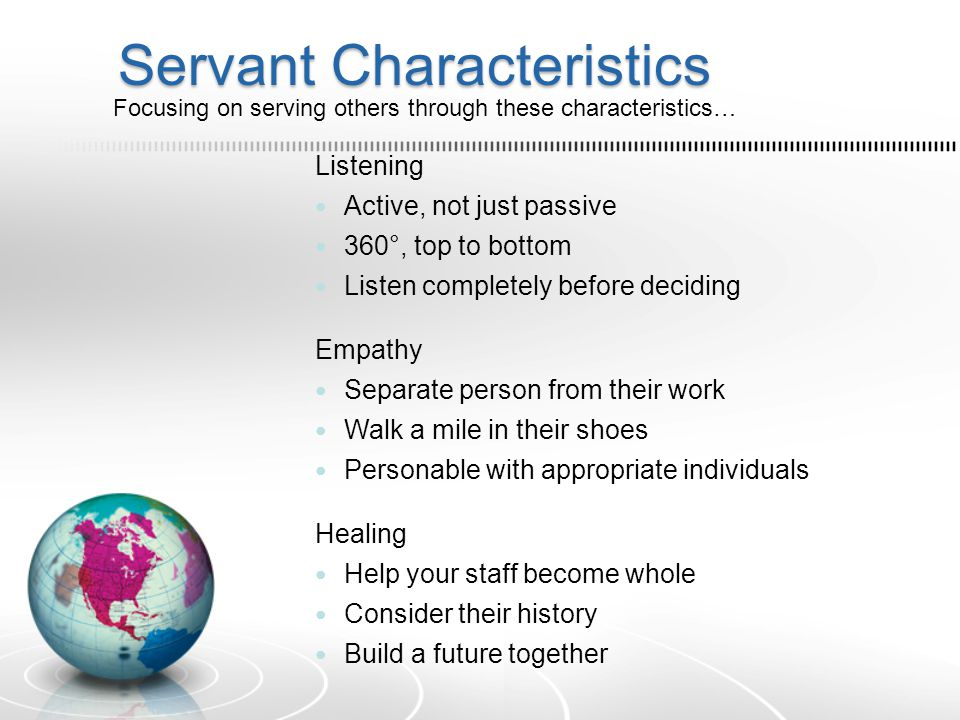 Servant Characteristics Listening Active, not just passive 360°, top to bottom Listen completely before deciding Empathy Separate person from their work Walk a mile in their shoes Personable with appropriate individuals Healing Help your staff become whole Consider their history Build a future together Focusing on serving others through these characteristics…