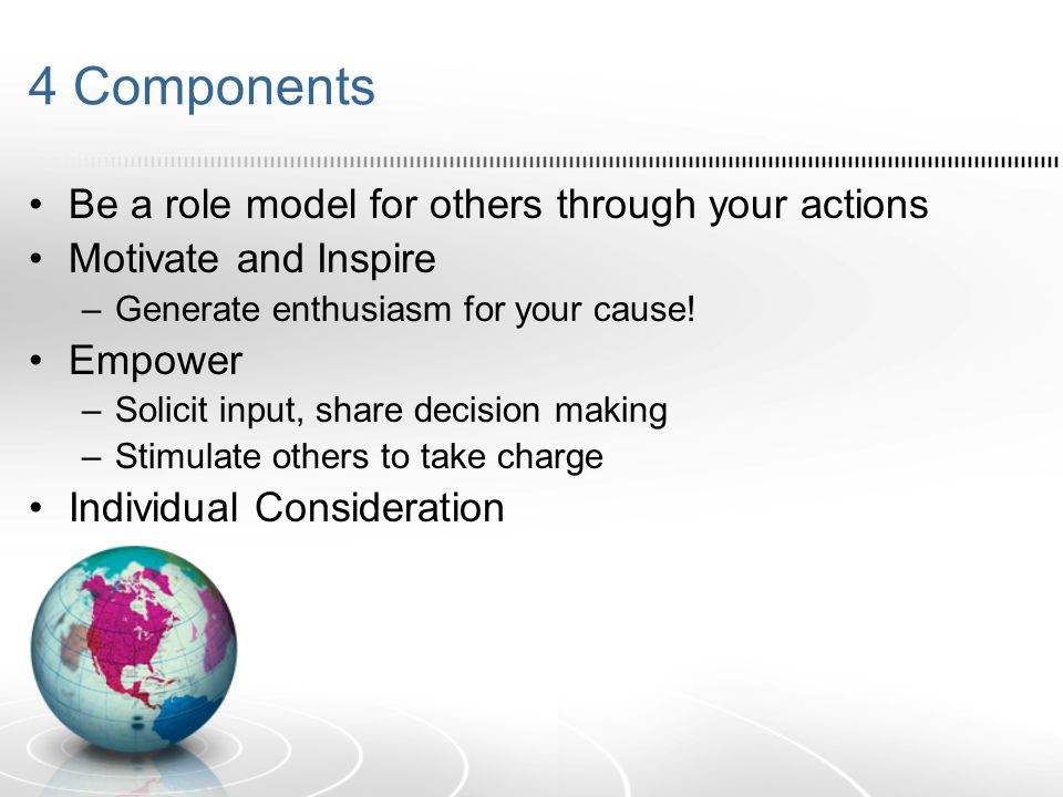 4 Components Be a role model for others through your actions Motivate and Inspire –Generate enthusiasm for your cause.