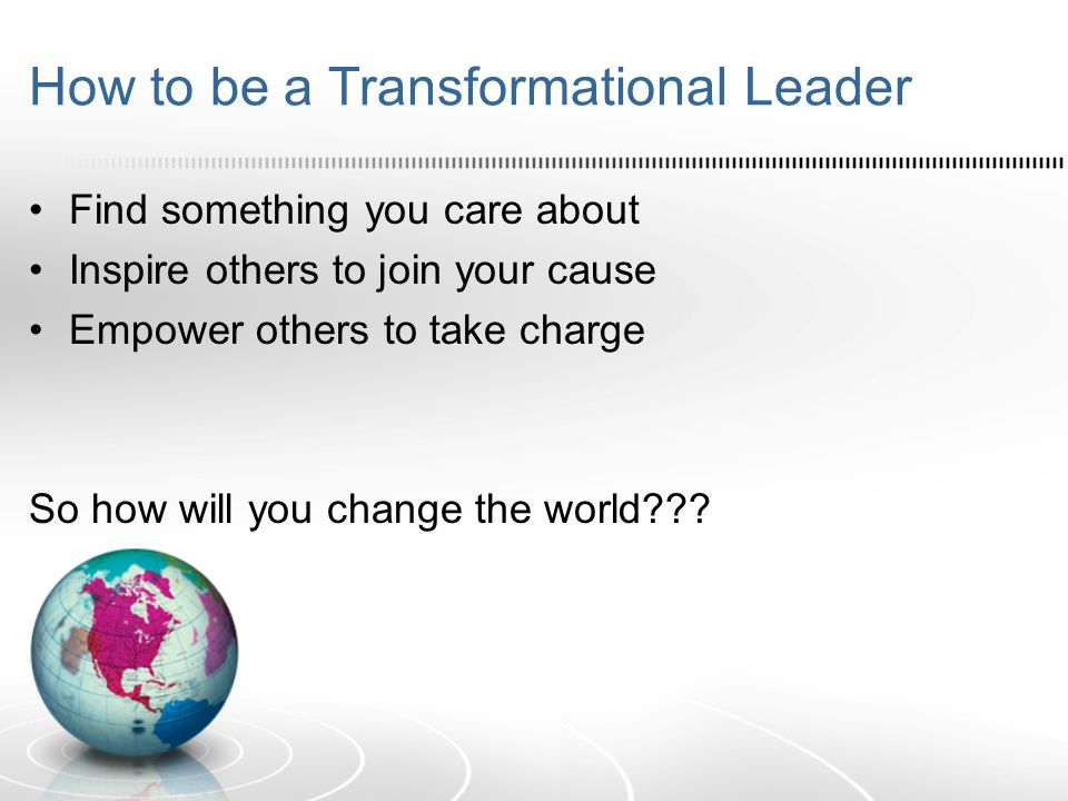How to be a Transformational Leader Find something you care about Inspire others to join your cause Empower others to take charge So how will you change the world