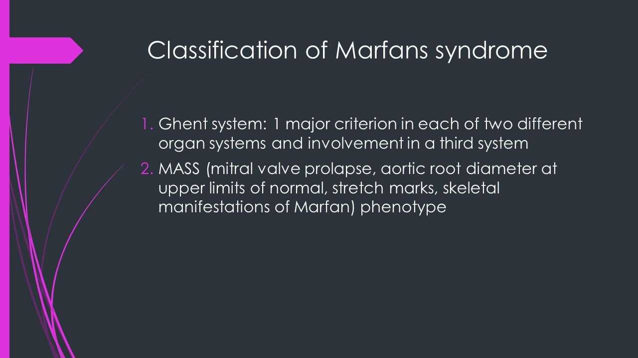 Classification of Marfans syndrome 1.Ghent system: 1 major criterion in each of two different organ systems and involvement in a third system 2.MASS (mitral valve prolapse, aortic root diameter at upper limits of normal, stretch marks, skeletal manifestations of Marfan) phenotype