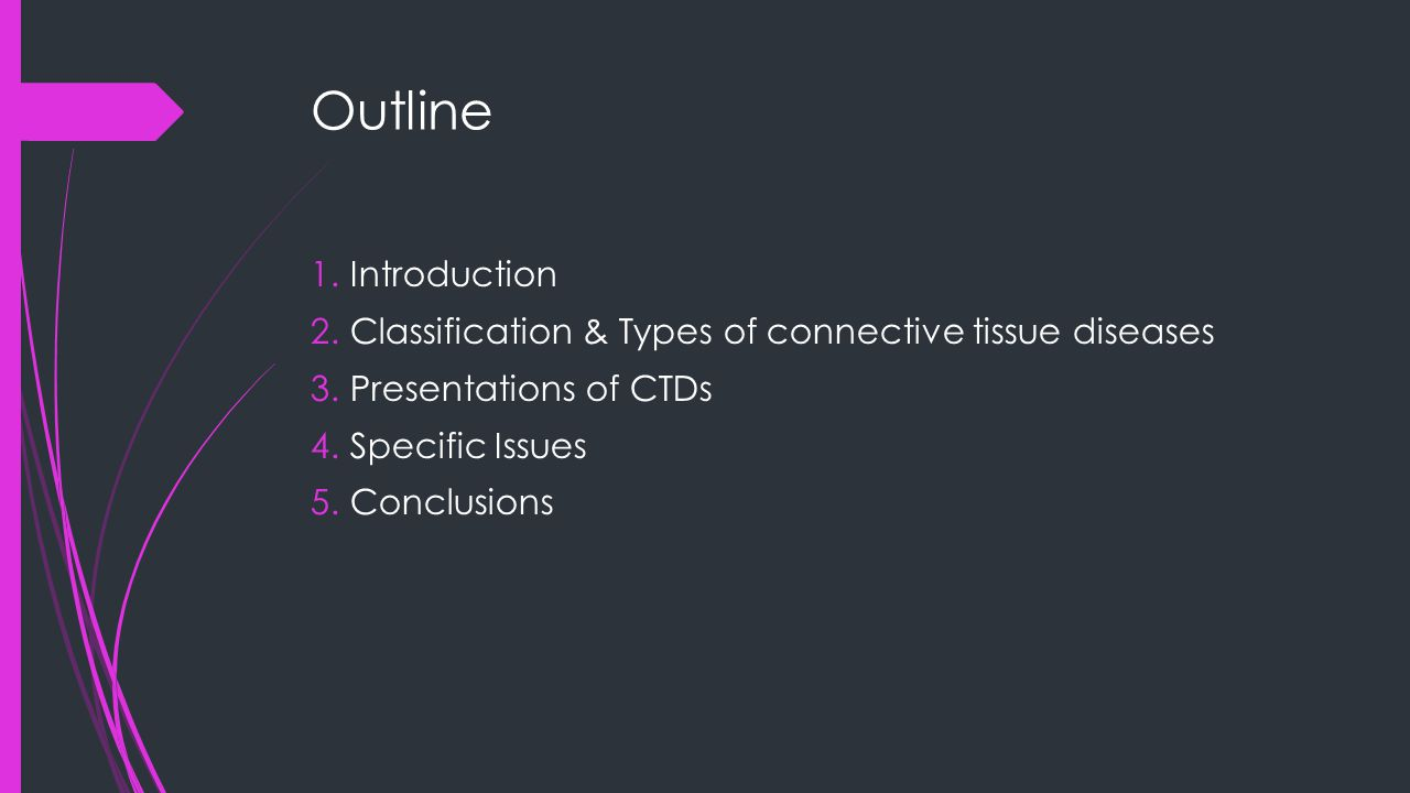 Outline 1.Introduction 2.Classification & Types of connective tissue diseases 3.Presentations of CTDs 4.Specific Issues 5.Conclusions