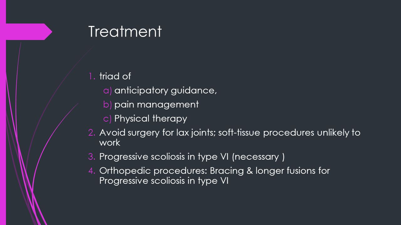 Treatment 1.triad of a)anticipatory guidance, b)pain management c)Physical therapy 2.Avoid surgery for lax joints; soft-tissue procedures unlikely to