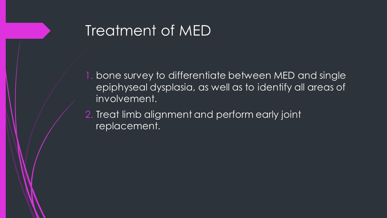 Treatment of MED 1.bone survey to differentiate between MED and single epiphyseal dysplasia, as well as to identify all areas of involvement. 2.Treat