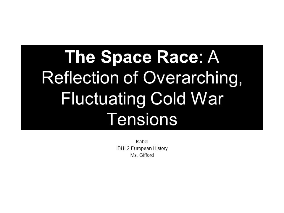 The Space Race: A Reflection of Overarching, Fluctuating Cold War Tensions Isabel IBHL2 European History Ms. Gifford