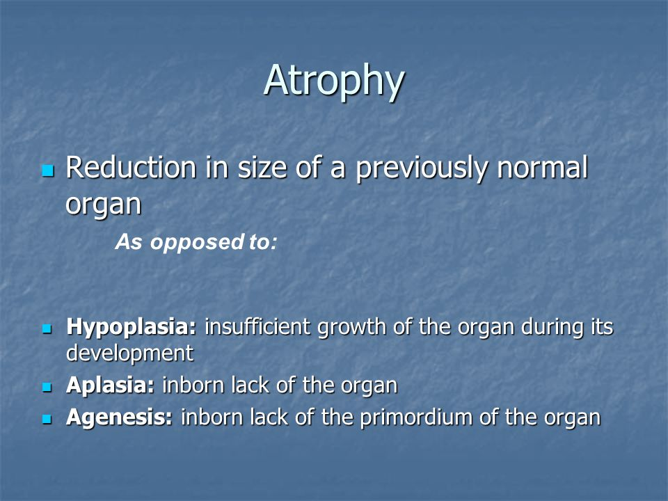 Atrophy Reduction in size of a previously normal organ Reduction in size of a previously normal organ As opposed to: Hypoplasia: insufficient growth o