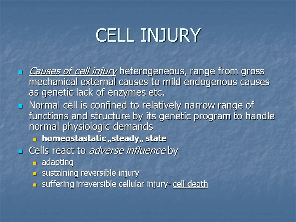 CELL INJURY Causes of cell injury heterogeneous, range from gross mechanical external causes to mild endogenous causes as genetic lack of enzymes etc.