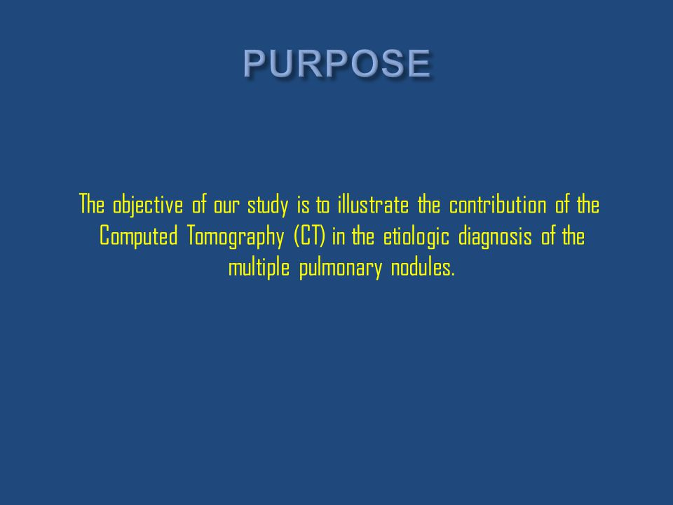 The objective of our study is to illustrate the contribution of the Computed Tomography (CT) in the etiologic diagnosis of the multiple pulmonary nodu