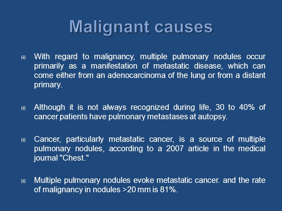  With regard to malignancy, multiple pulmonary nodules occur primarily as a manifestation of metastatic disease, which can come either from an adenocarcinoma of the lung or from a distant primary.