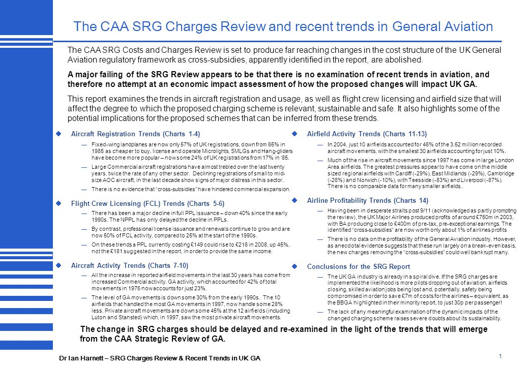 Dr Ian Harnett – SRG Charges Review & Recent Trends in UK GA 1 The CAA SRG Charges Review and recent trends in General Aviation  Aircraft Registration Trends (Charts 1-4) —Fixed-wing landplanes are now only 57% of UK registrations, down from 65% in 1985 as cheaper to buy, license and operate Microlights, SMLGs and Hang-gliders have become more popular – now some 24% of UK registrations from 17% in '85.